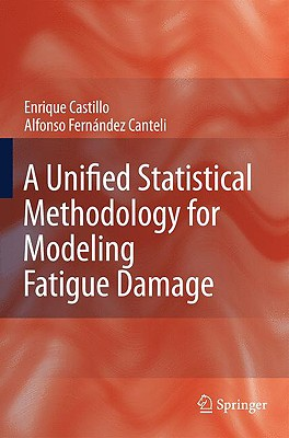 A Unified Statistical Methodology for Modeling Fatigue Damage By Castillo, Enrique/ Fernandez-canteli, Alfonso